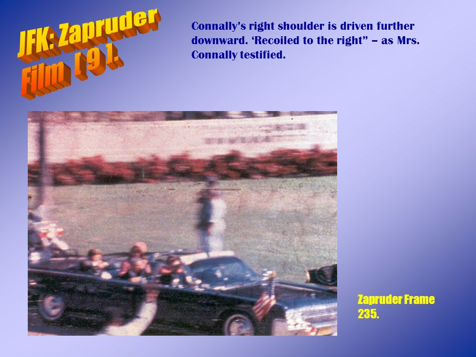 JFK: Zapruder Film [ 9 ]. Connally's right shoulder is driven further downward. 'Recoiled to the right – as Mrs. Connally testified.